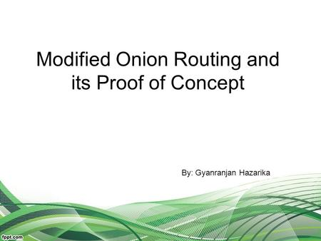 Modified Onion Routing and its Proof of Concept By: Gyanranjan Hazarika.