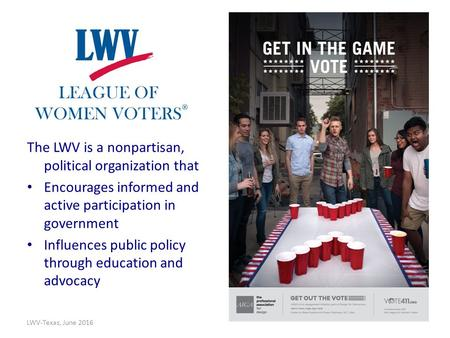 The LWV is a nonpartisan, political organization that Encourages informed and active participation in government Influences public policy through education.