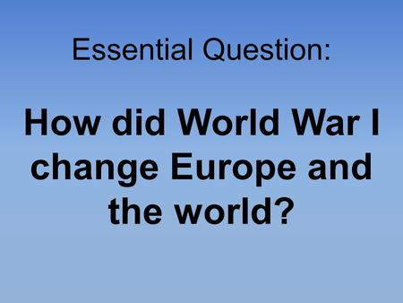 Essential Question: How did World War I change Europe and the world?