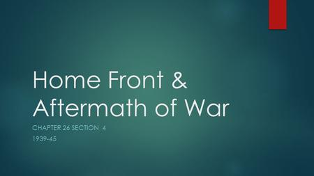 Home Front & Aftermath of War CHAPTER 26 SECTION 4 1939-45.