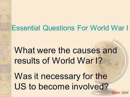 Essential Questions For World War I What were the causes and results of World War I? Was it necessary for the US to become involved? Baird- 2004.