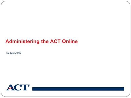 Administering the ACT Online August 2015. Online Testing Components.