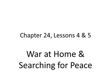 Chapter 24, Lessons 4 & 5 War at Home & Searching for Peace.