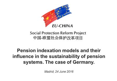 Pension indexation models and their influence in the sustainability of pension systems. The case of Germany. Madrid, 24 June 2016.