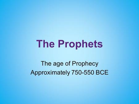 The age of Prophecy Approximately 750-550 BCE. The Law, Books of Moses, Pentateuch (Torah) Genesis, Exodus, Leviticus, Numbers, Deuteronomy The prophets.