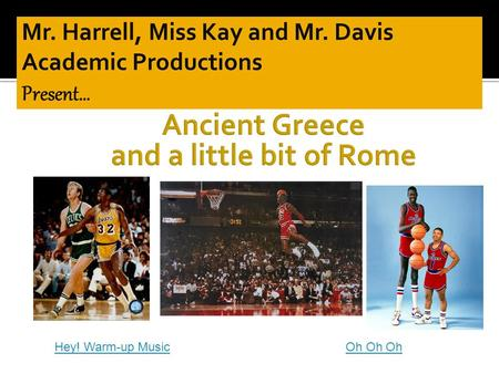 Hey! Warm-up MusicOh Oh Oh.  This is a review game on all of the material that we have covered on Ancient Greece and the geography of Ancient Rome 