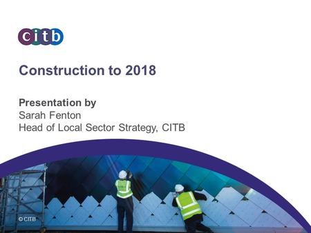 © CITB Construction to 2018 Presentation by Sarah Fenton Head of Local Sector Strategy, CITB.