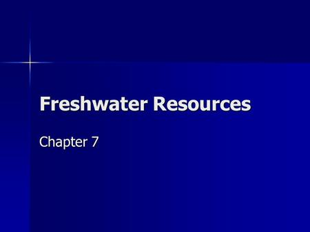 Freshwater Resources Chapter 7. Water: A Vital Resource Water is fundamental to life as we know it. Water is fundamental to life as we know it. A total.