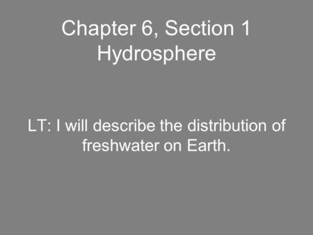 Chapter 6, Section 1 Hydrosphere LT: I will describe the distribution of freshwater on Earth.