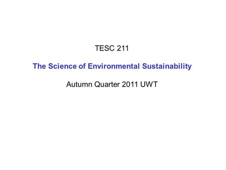 TESC 211 The Science of Environmental Sustainability Autumn Quarter 2011 UWT.