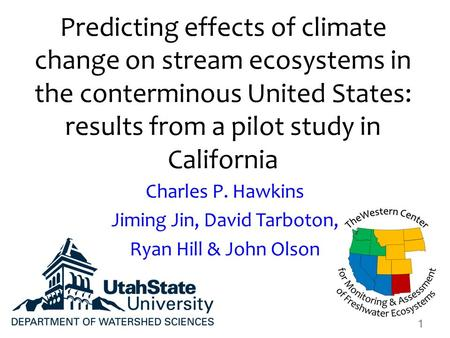 Predicting effects of climate change on stream ecosystems in the conterminous United States: results from a pilot study in California Charles P. Hawkins.