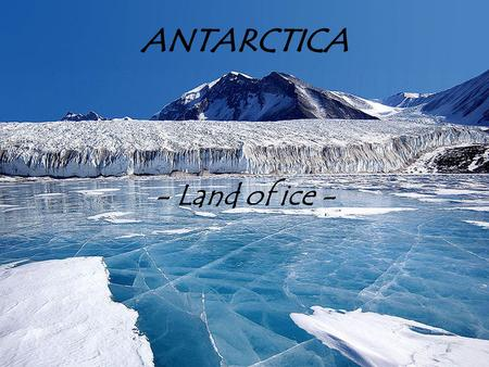 ANTARCTICA ANTARCTICA - Land of ice -. About continent ۶ It's surrounding the Earth's South Pole; ۶ It's ringed by the South Atlantic, South Pacific and.