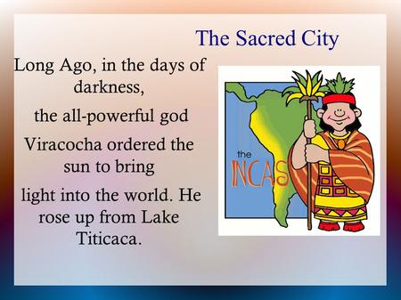 The Sacred City Long Ago, in the days of darkness, the all-powerful god Viracocha ordered the sun to bring light into the world. He rose up from Lake Titicaca.
