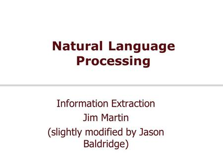 Natural Language Processing Information Extraction Jim Martin (slightly modified by Jason Baldridge)
