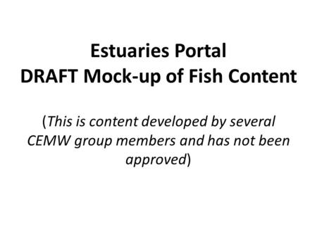 Estuaries Portal DRAFT Mock-up of Fish Content (This is content developed by several CEMW group members and has not been approved)