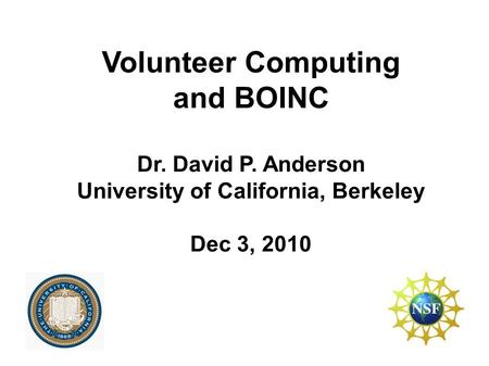 Volunteer Computing and BOINC Dr. David P. Anderson University of California, Berkeley Dec 3, 2010.