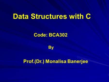 Code: BCA302 Data Structures with <strong>C</strong> Prof.(Dr.) Monalisa Banerjee By.