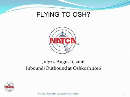 National Air Traffic Controllers Association 1 July22-August 1, 2016 Inbound/Outbound at Oshkosh 2016 1 FLYING TO OSH?
