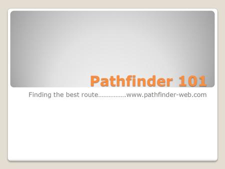 Pathfinder 101 Finding the best route…………….www.pathfinder-web.com.