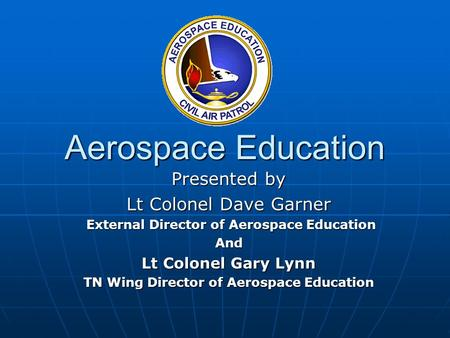 Aerospace Education Presented by Lt Colonel Dave Garner External Director of Aerospace Education External Director of Aerospace EducationAnd Lt Colonel.