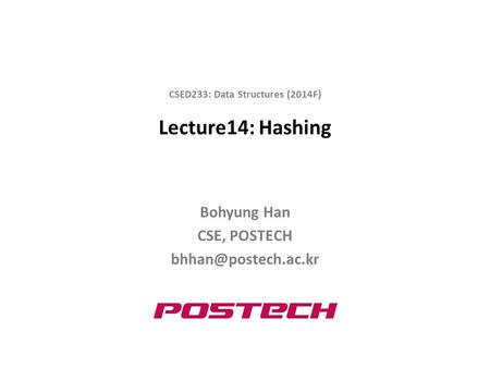 Lecture14: Hashing Bohyung Han CSE, POSTECH CSED233: Data Structures (2014F)
