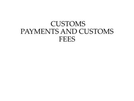 CUSTOMS PAYMENTS AND CUSTOMS FEES. Customs Payments and Their Types 1. Customs payments shall include: 1) customs duties; 2) value added tax charged on.