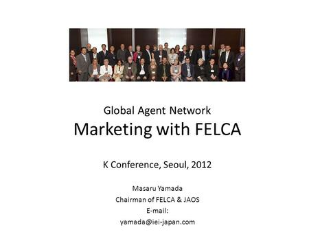 Global Agent Network Marketing with FELCA K Conference, Seoul, 2012 Masaru Yamada Chairman of FELCA & JAOS