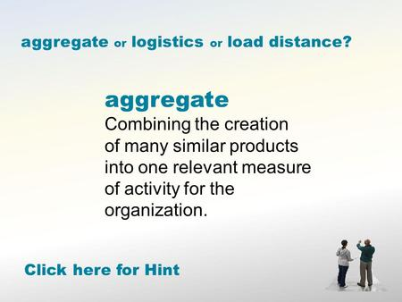 Aggregate Combining the creation of many similar products into one relevant measure of activity for the organization. Click here for Hint aggregate or.