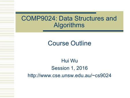 COMP9024: Data Structures and Algorithms Course Outline Hui Wu Session 1, 2016