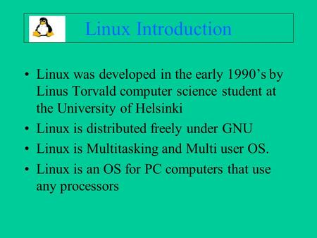 Linux Introduction Linux was developed in the early 1990's by Linus Torvald computer science student at the University of Helsinki Linux is distributed.