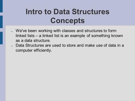 Intro to Data Structures Concepts ● We've been working with classes and structures to form linked lists – a linked list is an example of something known.