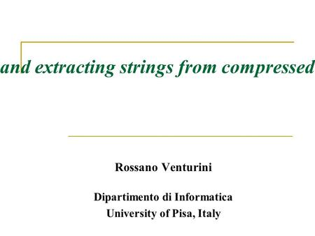 On searching and extracting strings from compressed textual data Rossano Venturini Dipartimento di Informatica University of Pisa, Italy.