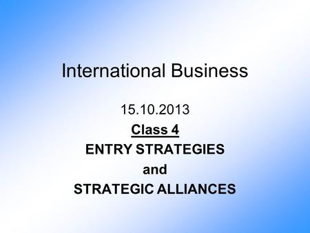 International Business 15.10.2013 Class 4 ENTRY STRATEGIES and STRATEGIC ALLIANCES.