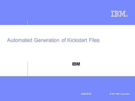 © 2007 IBM Corporation 9/26/2016 Automated Generation of Kickstart Files IBM.