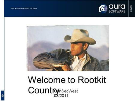 Welcome to Rootkit Country CanSecWest 03/2011. Graeme Neilson Security Consultant & Researcher Aura Software Security