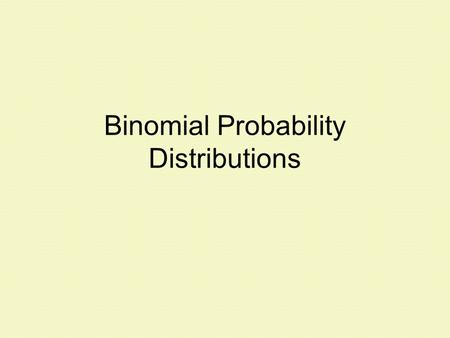Binomial Probability Distributions. Binomial Probability Distributions are important because they allow us to deal with circumstances in which the outcomes.