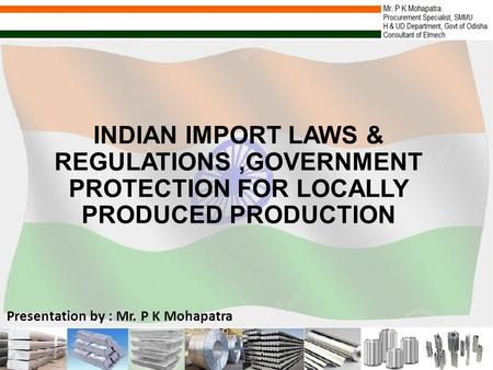 INDIAN IMPORT LAWS & REGULATIONS,GOVERNMENT PROTECTION FOR LOCALLY PRODUCED PRODUCTION Presentation by : Mr. P K Mohapatra.