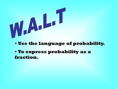 Use the language of probability. To express probability as a fraction.
