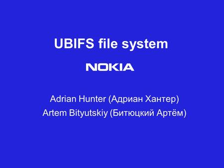 UBIFS file system Adrian Hunter (Адриан Хантер) Artem Bityutskiy (Битюцкий Артём)