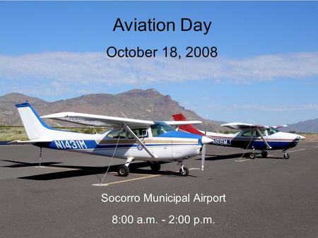Aviation Day October 18, 2008 Socorro Municipal Airport 8:00 a.m. - 2:00 p.m.