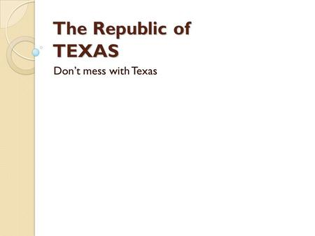 The Republic of TEXAS Don't mess with Texas. Mexican Independence  In 1821 Mexico wins its independence from Spain  Mexico now had to control all of.