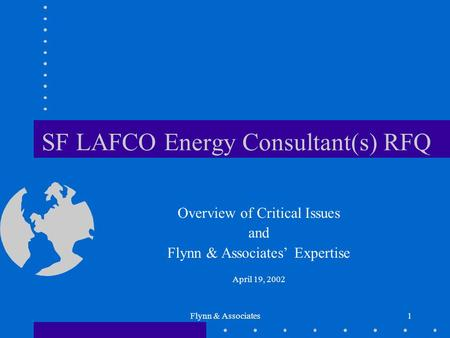 Flynn & Associates1 SF LAFCO Energy Consultant(s) RFQ Overview of Critical Issues and Flynn & Associates' Expertise April 19, 2002.