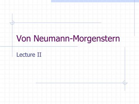 Von Neumann-Morgenstern Lecture II. Utility and different views of risk Knightian – Frank Knight Risk – known probabilities of events Uncertainty – unknown.