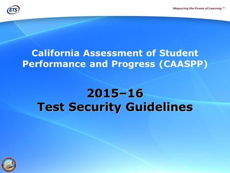 Measuring the Power of Learning.™ California Assessment of Student Performance and Progress (CAASPP) 2015–16 Test Security Guidelines.