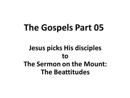 The Gospels Part 05 Jesus picks His disciples <strong>to</strong> The Sermon on the Mount: The Beattitudes.