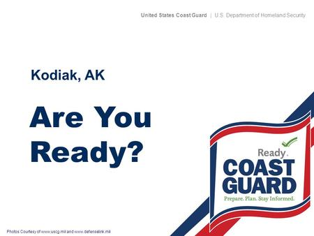 United States Coast Guard | U.S. Department of Homeland Security Photos Courtesy of  and  Are You Ready? Kodiak, AK.