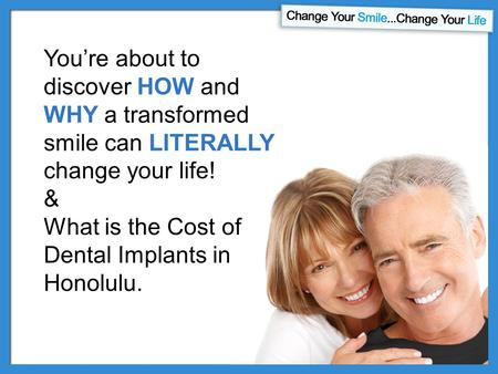 You're about to discover HOW and WHY a transformed smile can LITERALLY change your life! & What is the Cost of Dental Implants in Honolulu.