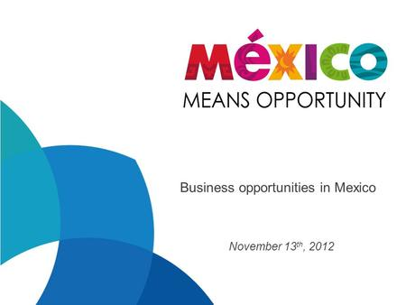 Business opportunities in Mexico November 13 th, 2012.