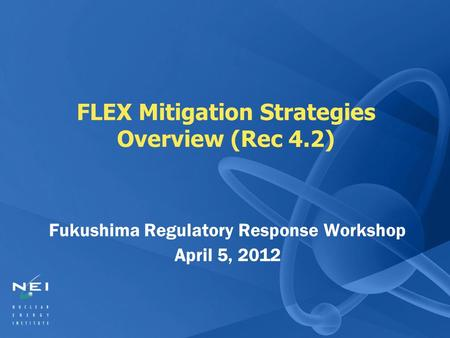 FLEX Mitigation Strategies Overview (Rec 4.2) Fukushima Regulatory Response Workshop April 5, 2012.