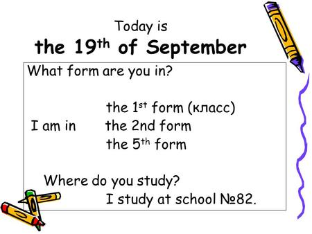 Today is the 19 th of September What form are you in? the 1 st form (класс) I am in the 2nd form the 5 th form Where do you study? I study at school №82.